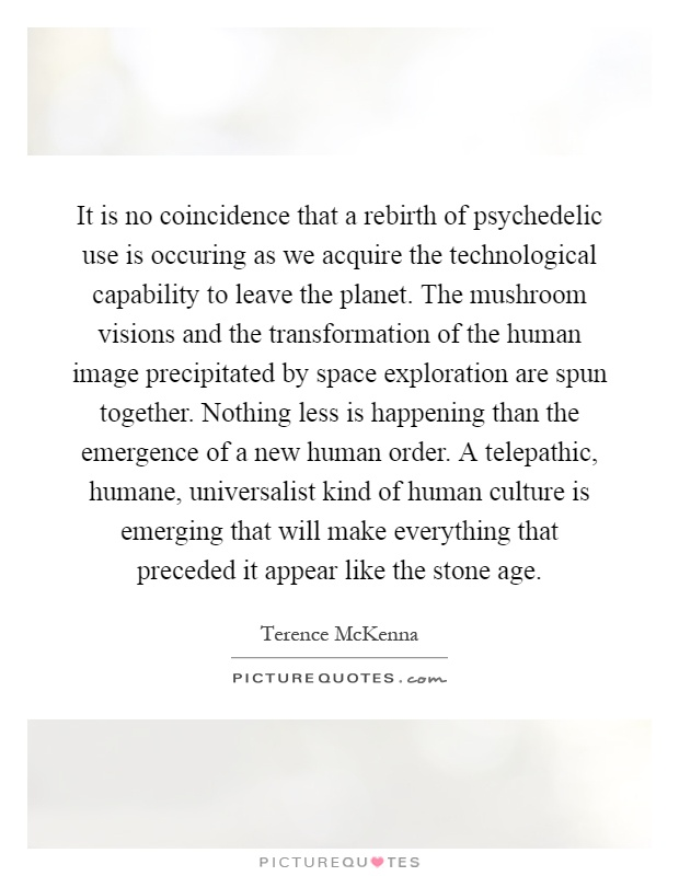 It is no coincidence that a rebirth of psychedelic use is occuring as we acquire the technological capability to leave the planet. The mushroom visions and the transformation of the human image precipitated by space exploration are spun together. Nothing less is happening than the emergence of a new human order. A telepathic, humane, universalist kind of human culture is emerging that will make everything that preceded it appear like the stone age Picture Quote #1