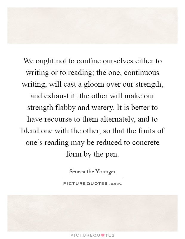 We ought not to confine ourselves either to writing or to reading; the one, continuous writing, will cast a gloom over our strength, and exhaust it; the other will make our strength flabby and watery. It is better to have recourse to them alternately, and to blend one with the other, so that the fruits of one's reading may be reduced to concrete form by the pen Picture Quote #1