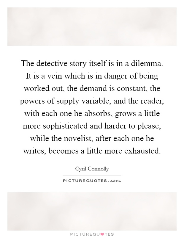The detective story itself is in a dilemma. It is a vein which is in danger of being worked out, the demand is constant, the powers of supply variable, and the reader, with each one he absorbs, grows a little more sophisticated and harder to please, while the novelist, after each one he writes, becomes a little more exhausted Picture Quote #1
