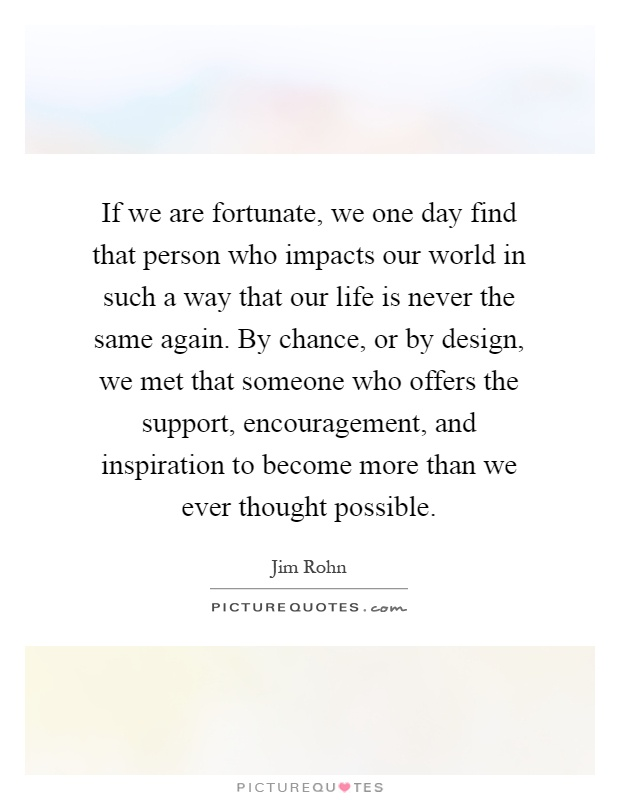 If we are fortunate, we one day find that person who impacts our world in such a way that our life is never the same again. By chance, or by design, we met that someone who offers the support, encouragement, and inspiration to become more than we ever thought possible Picture Quote #1