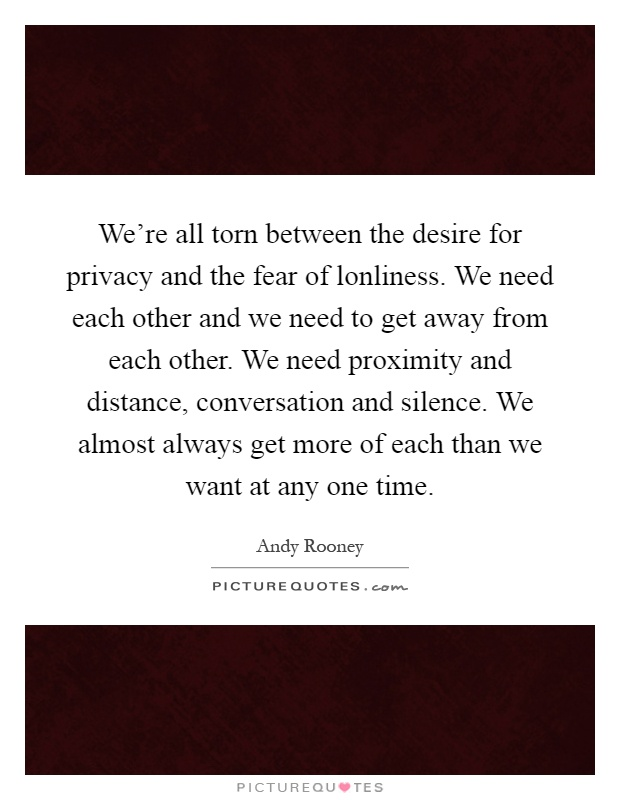 We're all torn between the desire for privacy and the fear of lonliness. We need each other and we need to get away from each other. We need proximity and distance, conversation and silence. We almost always get more of each than we want at any one time Picture Quote #1
