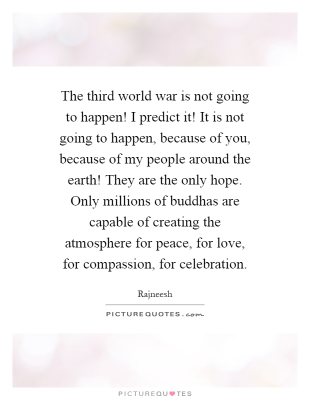 The third world war is not going to happen! I predict it! It is not going to happen, because of you, because of my people around the earth! They are the only hope. Only millions of buddhas are capable of creating the atmosphere for peace, for love, for compassion, for celebration Picture Quote #1
