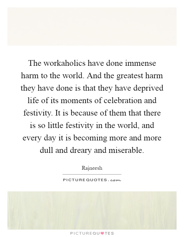 The workaholics have done immense harm to the world. And the greatest harm they have done is that they have deprived life of its moments of celebration and festivity. It is because of them that there is so little festivity in the world, and every day it is becoming more and more dull and dreary and miserable Picture Quote #1