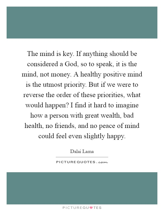 The mind is key. If anything should be considered a God, so to speak, it is the mind, not money. A healthy positive mind is the utmost priority. But if we were to reverse the order of these priorities, what would happen? I find it hard to imagine how a person with great wealth, bad health, no friends, and no peace of mind could feel even slightly happy Picture Quote #1