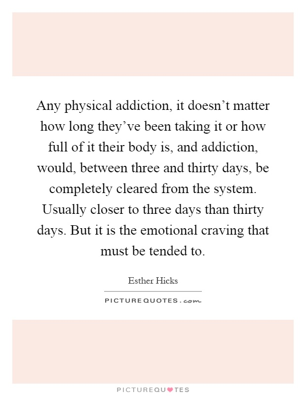 Any physical addiction, it doesn't matter how long they've been taking it or how full of it their body is, and addiction, would, between three and thirty days, be completely cleared from the system. Usually closer to three days than thirty days. But it is the emotional craving that must be tended to Picture Quote #1
