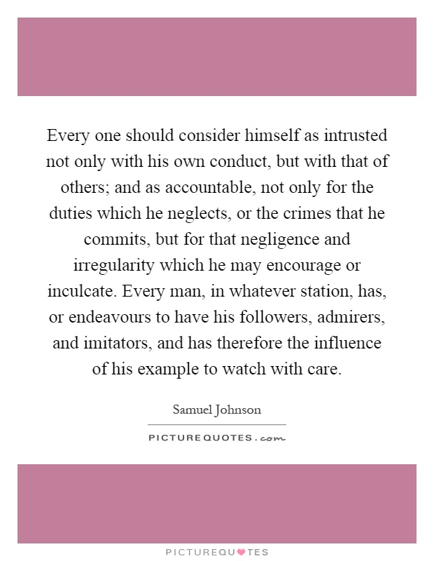 Every one should consider himself as intrusted not only with his own conduct, but with that of others; and as accountable, not only for the duties which he neglects, or the crimes that he commits, but for that negligence and irregularity which he may encourage or inculcate. Every man, in whatever station, has, or endeavours to have his followers, admirers, and imitators, and has therefore the influence of his example to watch with care Picture Quote #1