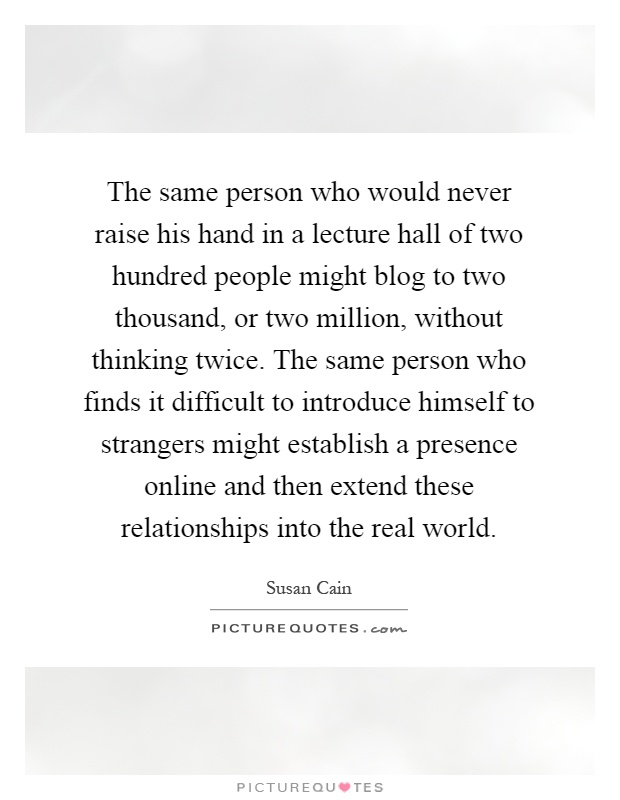 The same person who would never raise his hand in a lecture hall of two hundred people might blog to two thousand, or two million, without thinking twice. The same person who finds it difficult to introduce himself to strangers might establish a presence online and then extend these relationships into the real world Picture Quote #1
