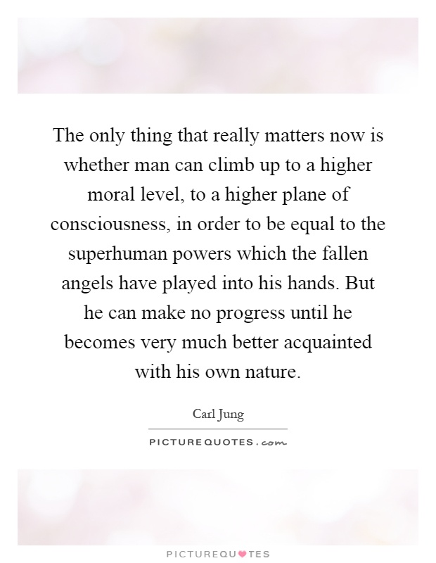 The only thing that really matters now is whether man can climb up to a higher moral level, to a higher plane of consciousness, in order to be equal to the superhuman powers which the fallen angels have played into his hands. But he can make no progress until he becomes very much better acquainted with his own nature Picture Quote #1