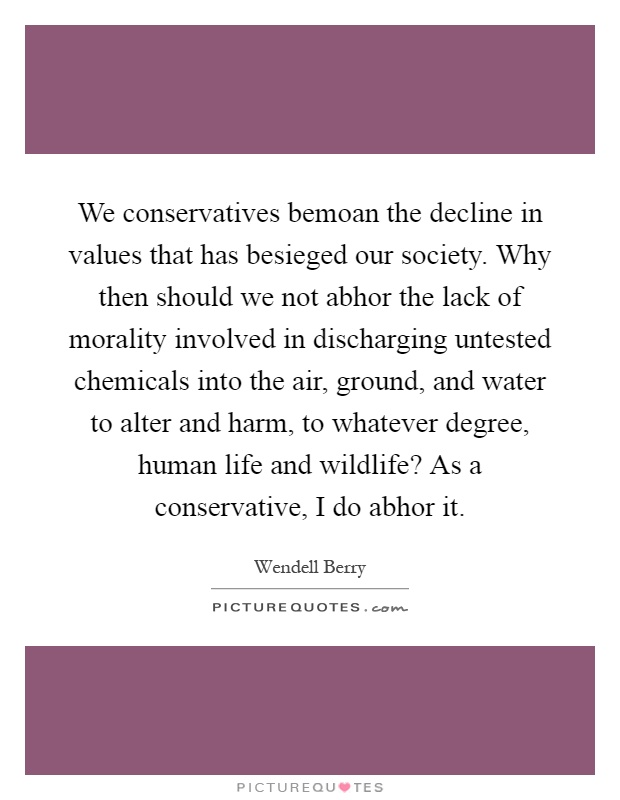 We conservatives bemoan the decline in values that has besieged our society. Why then should we not abhor the lack of morality involved in discharging untested chemicals into the air, ground, and water to alter and harm, to whatever degree, human life and wildlife? As a conservative, I do abhor it Picture Quote #1