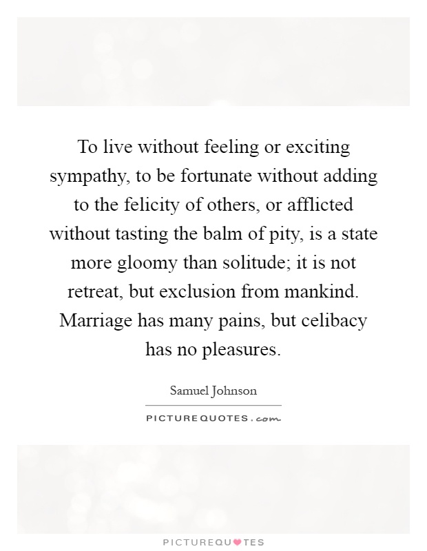 To live without feeling or exciting sympathy, to be fortunate without adding to the felicity of others, or afflicted without tasting the balm of pity, is a state more gloomy than solitude; it is not retreat, but exclusion from mankind. Marriage has many pains, but celibacy has no pleasures Picture Quote #1