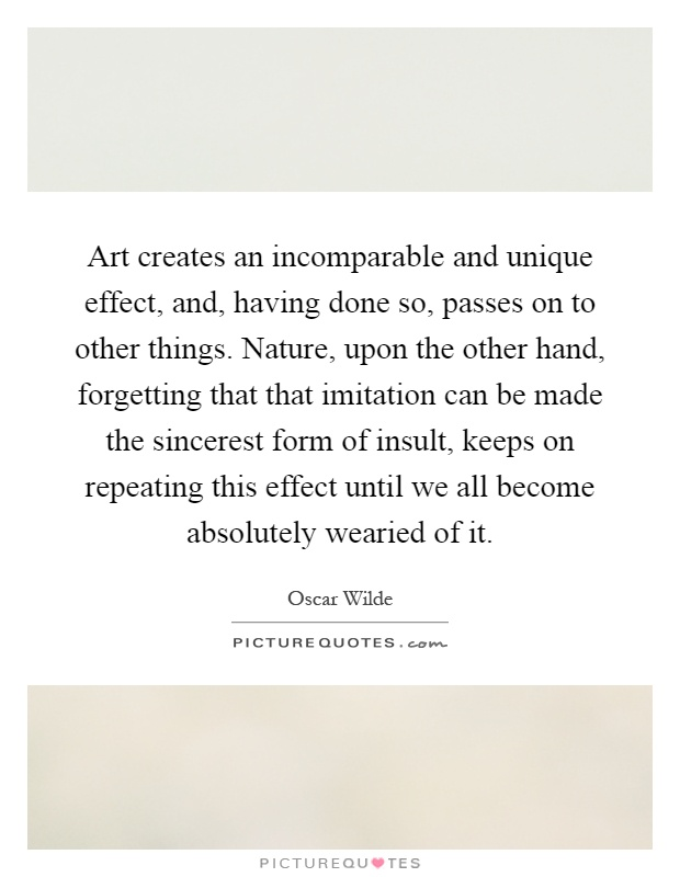 Art creates an incomparable and unique effect, and, having done so, passes on to other things. Nature, upon the other hand, forgetting that that imitation can be made the sincerest form of insult, keeps on repeating this effect until we all become absolutely wearied of it Picture Quote #1