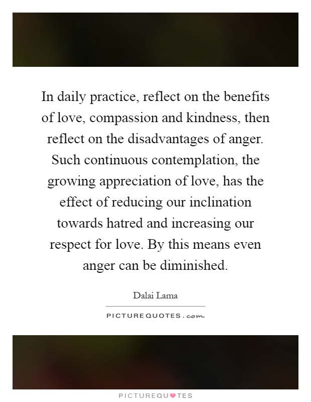 In daily practice, reflect on the benefits of love, compassion and kindness, then reflect on the disadvantages of anger. Such continuous contemplation, the growing appreciation of love, has the effect of reducing our inclination towards hatred and increasing our respect for love. By this means even anger can be diminished Picture Quote #1