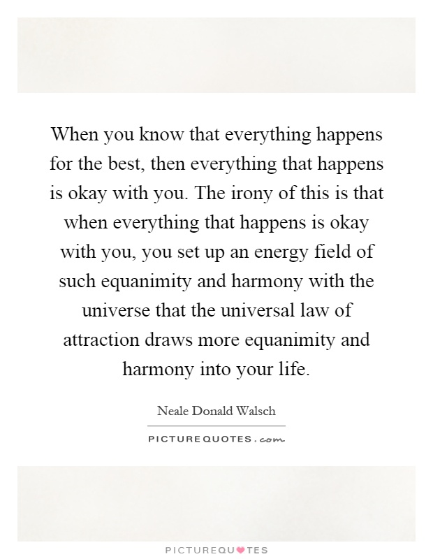 When you know that everything happens for the best, then everything that happens is okay with you. The irony of this is that when everything that happens is okay with you, you set up an energy field of such equanimity and harmony with the universe that the universal law of attraction draws more equanimity and harmony into your life Picture Quote #1