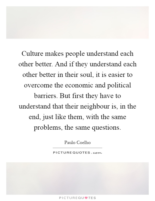Culture makes people understand each other better. And if they understand each other better in their soul, it is easier to overcome the economic and political barriers. But first they have to understand that their neighbour is, in the end, just like them, with the same problems, the same questions Picture Quote #1