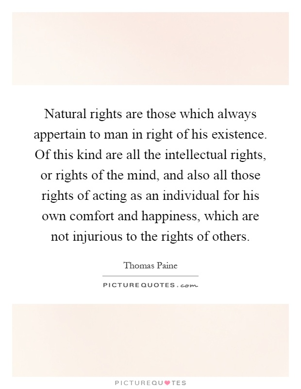 Natural rights are those which always appertain to man in right of his existence. Of this kind are all the intellectual rights, or rights of the mind, and also all those rights of acting as an individual for his own comfort and happiness, which are not injurious to the rights of others Picture Quote #1