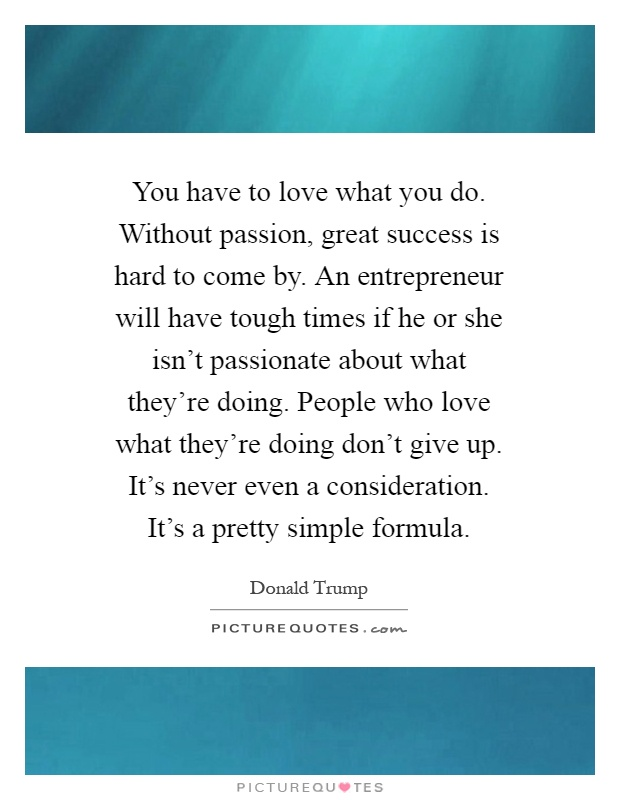 You have to love what you do. Without passion, great success is hard to come by. An entrepreneur will have tough times if he or she isn't passionate about what they're doing. People who love what they're doing don't give up. It's never even a consideration. It's a pretty simple formula Picture Quote #1