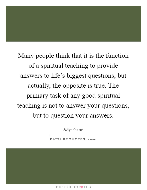 Many people think that it is the function of a spiritual teaching to provide answers to life's biggest questions, but actually, the opposite is true. The primary task of any good spiritual teaching is not to answer your questions, but to question your answers Picture Quote #1