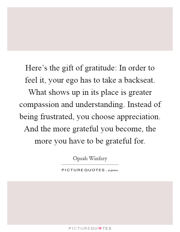 Here's the gift of gratitude: In order to feel it, your ego has to take a backseat. What shows up in its place is greater compassion and understanding. Instead of being frustrated, you choose appreciation. And the more grateful you become, the more you have to be grateful for Picture Quote #1