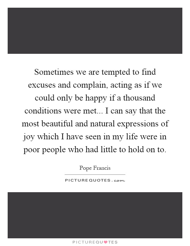 Sometimes we are tempted to find excuses and complain, acting as if we could only be happy if a thousand conditions were met... I can say that the most beautiful and natural expressions of joy which I have seen in my life were in poor people who had little to hold on to Picture Quote #1