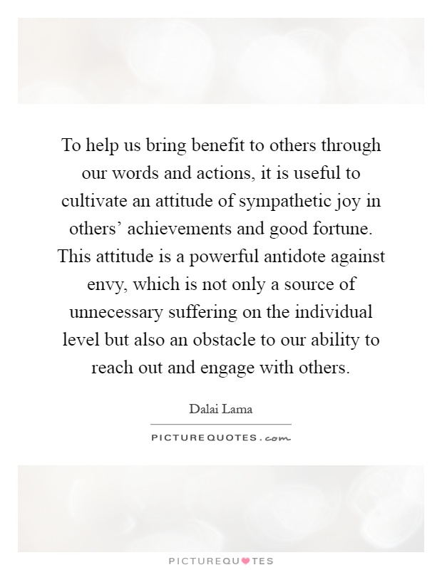 To help us bring benefit to others through our words and actions, it is useful to cultivate an attitude of sympathetic joy in others' achievements and good fortune. This attitude is a powerful antidote against envy, which is not only a source of unnecessary suffering on the individual level but also an obstacle to our ability to reach out and engage with others Picture Quote #1