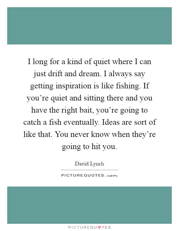 I long for a kind of quiet where I can just drift and dream. I always say getting inspiration is like fishing. If you're quiet and sitting there and you have the right bait, you're going to catch a fish eventually. Ideas are sort of like that. You never know when they're going to hit you Picture Quote #1