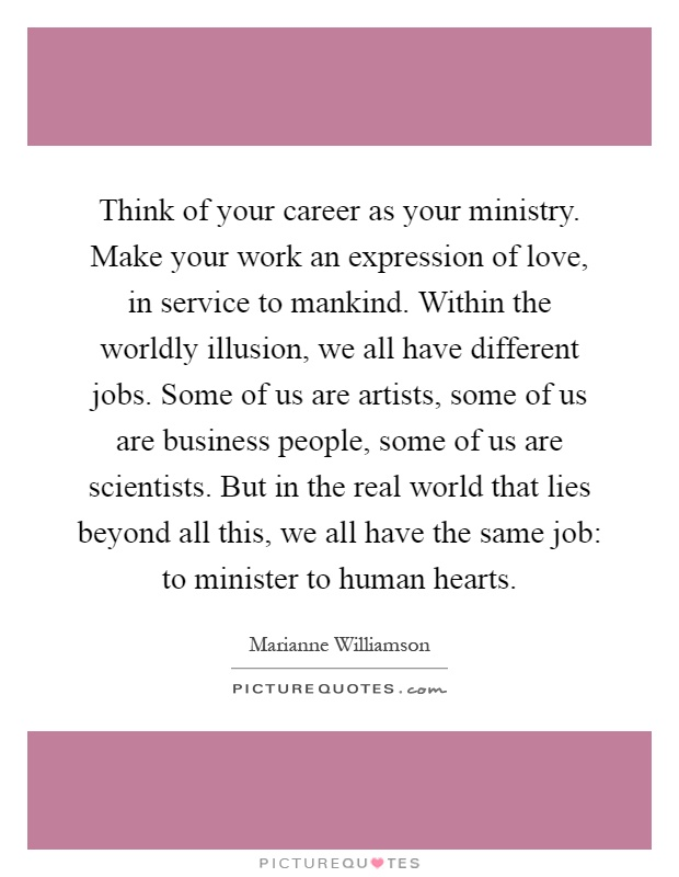Think of your career as your ministry. Make your work an expression of love, in service to mankind. Within the worldly illusion, we all have different jobs. Some of us are artists, some of us are business people, some of us are scientists. But in the real world that lies beyond all this, we all have the same job: to minister to human hearts Picture Quote #1
