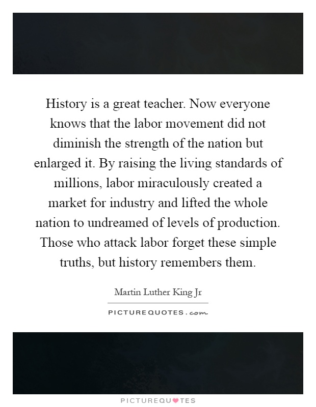History is a great teacher. Now everyone knows that the labor movement did not diminish the strength of the nation but enlarged it. By raising the living standards of millions, labor miraculously created a market for industry and lifted the whole nation to undreamed of levels of production. Those who attack labor forget these simple truths, but history remembers them Picture Quote #1