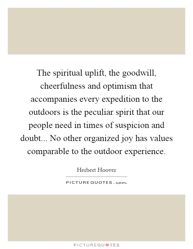 The spiritual uplift, the goodwill, cheerfulness and optimism that accompanies every expedition to the outdoors is the peculiar spirit that our people need in times of suspicion and doubt... No other organized joy has values comparable to the outdoor experience Picture Quote #1