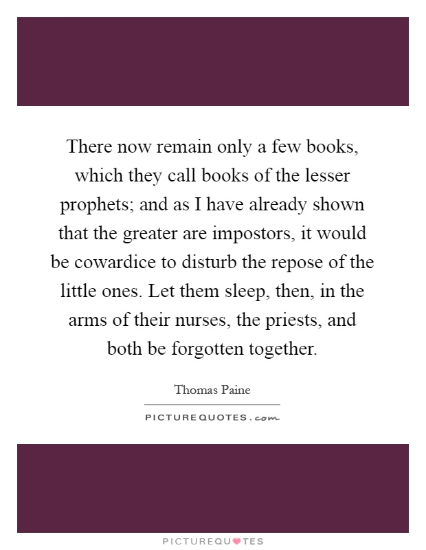 There now remain only a few books, which they call books of the lesser prophets; and as I have already shown that the greater are impostors, it would be cowardice to disturb the repose of the little ones. Let them sleep, then, in the arms of their nurses, the priests, and both be forgotten together Picture Quote #1