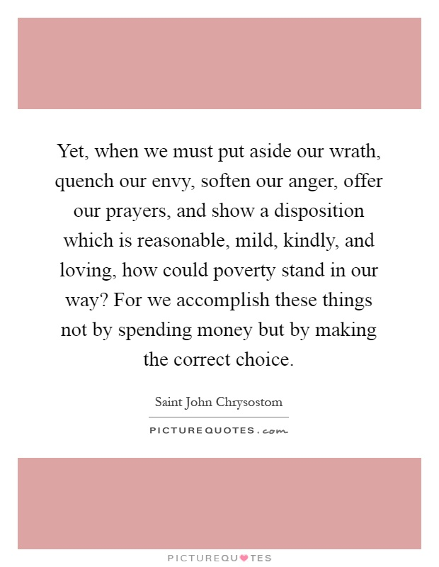 Yet, when we must put aside our wrath, quench our envy, soften our anger, offer our prayers, and show a disposition which is reasonable, mild, kindly, and loving, how could poverty stand in our way? For we accomplish these things not by spending money but by making the correct choice Picture Quote #1