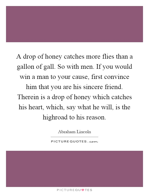 A drop of honey catches more flies than a gallon of gall. So with men. If you would win a man to your cause, first convince him that you are his sincere friend. Therein is a drop of honey which catches his heart, which, say what he will, is the highroad to his reason Picture Quote #1
