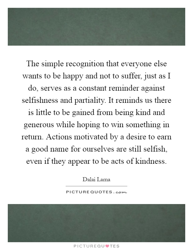 The simple recognition that everyone else wants to be happy and not to suffer, just as I do, serves as a constant reminder against selfishness and partiality. It reminds us there is little to be gained from being kind and generous while hoping to win something in return. Actions motivated by a desire to earn a good name for ourselves are still selfish, even if they appear to be acts of kindness Picture Quote #1