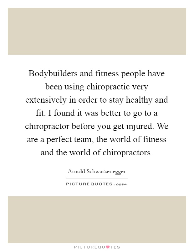 Bodybuilders and fitness people have been using chiropractic very extensively in order to stay healthy and fit. I found it was better to go to a chiropractor before you get injured. We are a perfect team, the world of fitness and the world of chiropractors Picture Quote #1