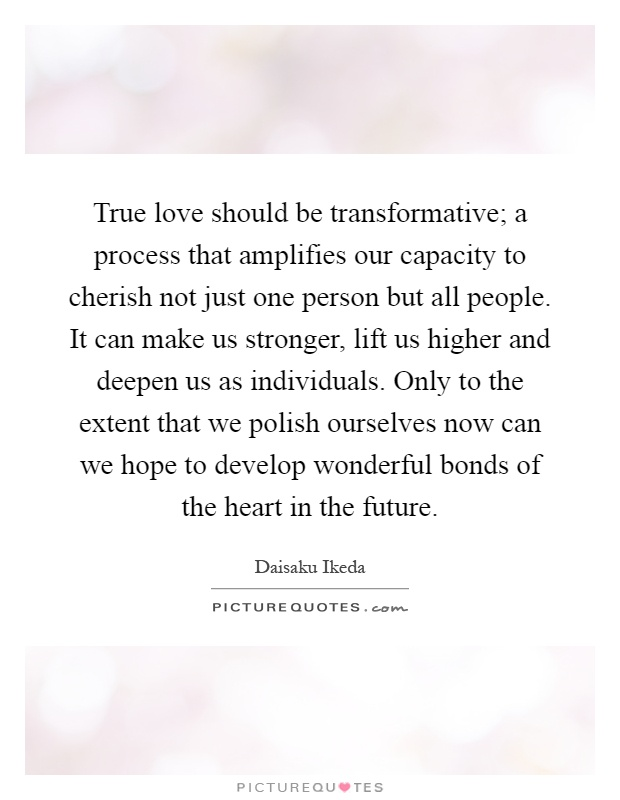 True love should be transformative; a process that amplifies our capacity to cherish not just one person but all people. It can make us stronger, lift us higher and deepen us as individuals. Only to the extent that we polish ourselves now can we hope to develop wonderful bonds of the heart in the future Picture Quote #1