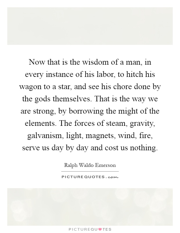 Now that is the wisdom of a man, in every instance of his labor, to hitch his wagon to a star, and see his chore done by the gods themselves. That is the way we are strong, by borrowing the might of the elements. The forces of steam, gravity, galvanism, light, magnets, wind, fire, serve us day by day and cost us nothing Picture Quote #1