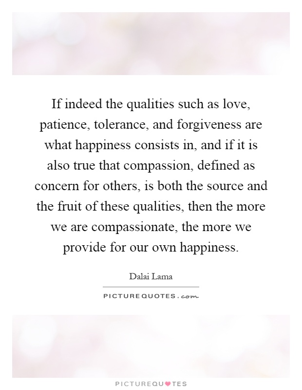 If indeed the qualities such as love, patience, tolerance, and forgiveness are what happiness consists in, and if it is also true that compassion, defined as concern for others, is both the source and the fruit of these qualities, then the more we are compassionate, the more we provide for our own happiness Picture Quote #1