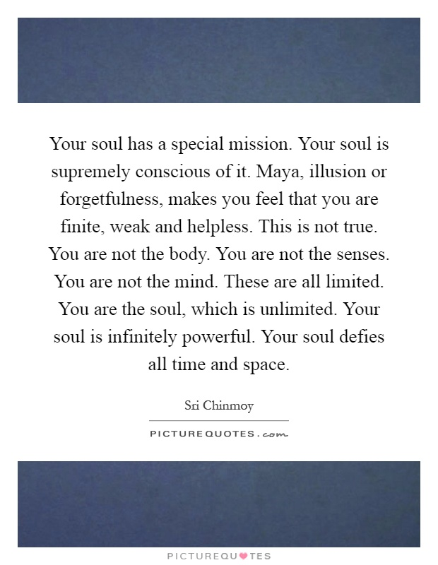 Your soul has a special mission. Your soul is supremely conscious of it. Maya, illusion or forgetfulness, makes you feel that you are finite, weak and helpless. This is not true. You are not the body. You are not the senses. You are not the mind. These are all limited. You are the soul, which is unlimited. Your soul is infinitely powerful. Your soul defies all time and space Picture Quote #1