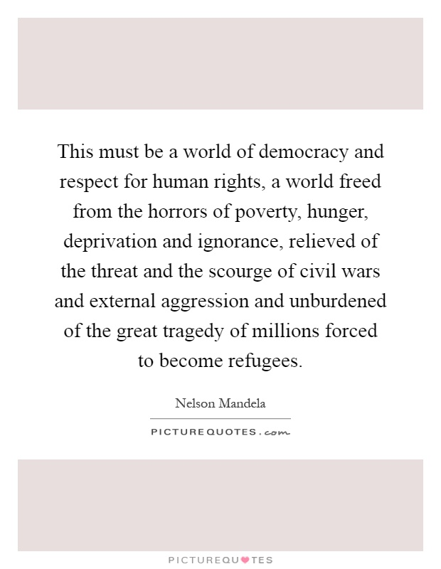 This must be a world of democracy and respect for human rights, a world freed from the horrors of poverty, hunger, deprivation and ignorance, relieved of the threat and the scourge of civil wars and external aggression and unburdened of the great tragedy of millions forced to become refugees Picture Quote #1