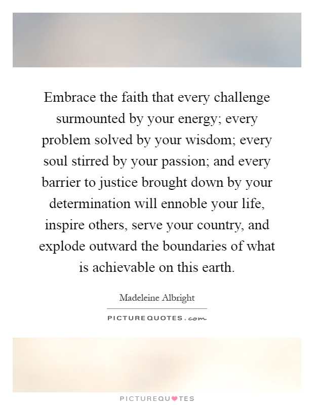 Embrace the faith that every challenge surmounted by your energy; every problem solved by your wisdom; every soul stirred by your passion; and every barrier to justice brought down by your determination will ennoble your life, inspire others, serve your country, and explode outward the boundaries of what is achievable on this earth Picture Quote #1