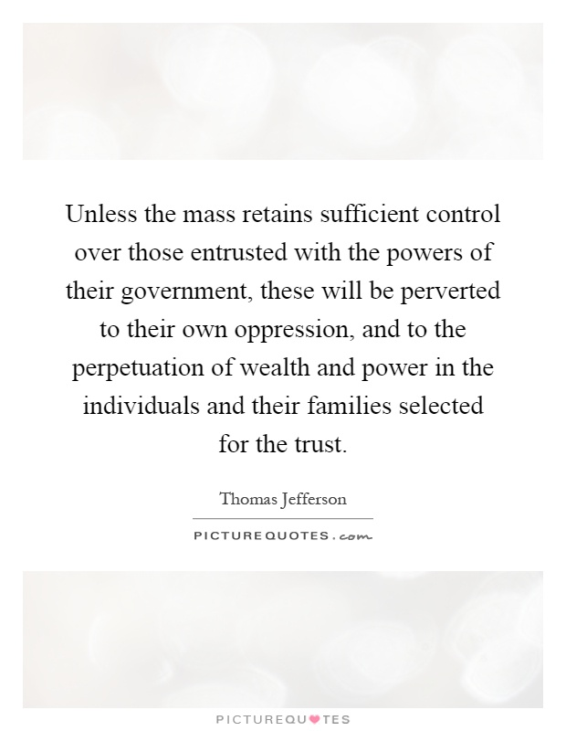 Unless the mass retains sufficient control over those entrusted with the powers of their government, these will be perverted to their own oppression, and to the perpetuation of wealth and power in the individuals and their families selected for the trust Picture Quote #1