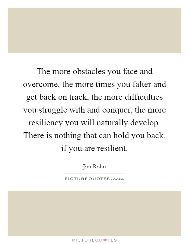 The more obstacles you face and overcome, the more times you falter and get back on track, the more difficulties you struggle with and conquer, the more resiliency you will naturally develop. There is nothing that can hold you back, if you are resilient Picture Quote #1