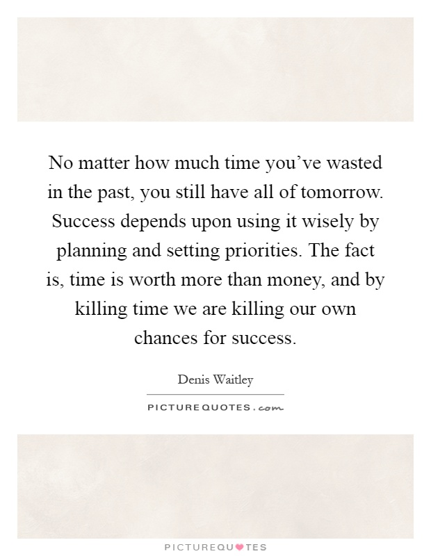 No matter how much time you've wasted in the past, you still have all of tomorrow. Success depends upon using it wisely by planning and setting priorities. The fact is, time is worth more than money, and by killing time we are killing our own chances for success Picture Quote #1