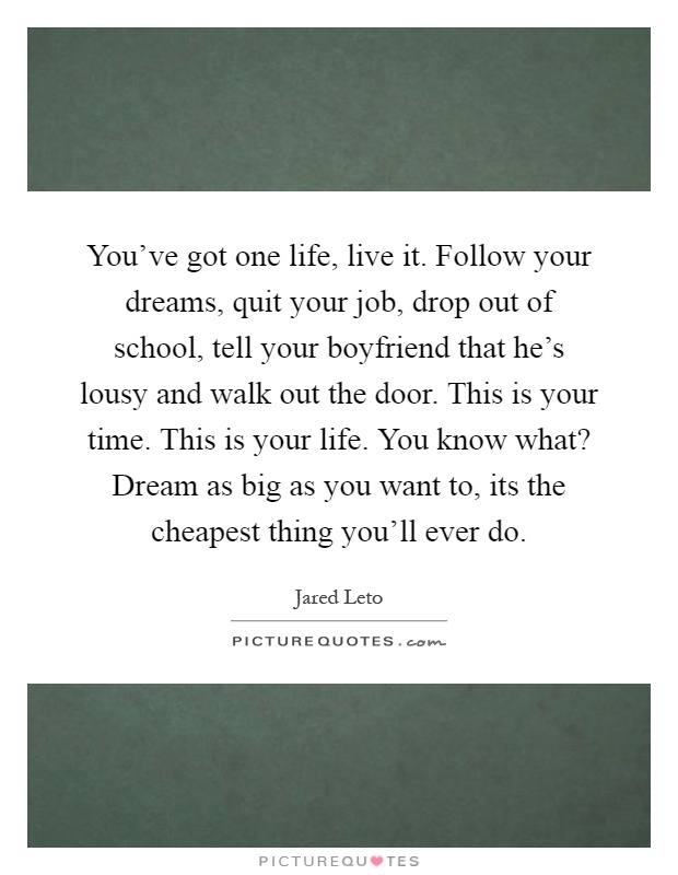 You've got one life, live it. Follow your dreams, quit your job, drop out of school, tell your boyfriend that he's lousy and walk out the door. This is your time. This is your life. You know what? Dream as big as you want to, its the cheapest thing you'll ever do Picture Quote #1