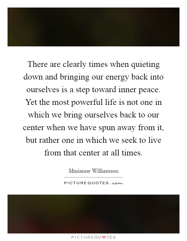 There are clearly times when quieting down and bringing our energy back into ourselves is a step toward inner peace. Yet the most powerful life is not one in which we bring ourselves back to our center when we have spun away from it, but rather one in which we seek to live from that center at all times Picture Quote #1