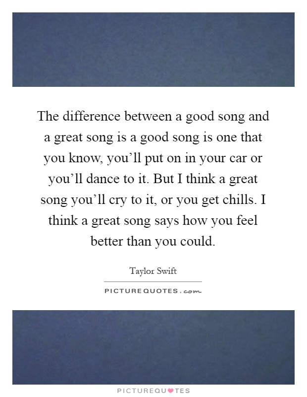 The difference between a good song and a great song is a good song is one that you know, you'll put on in your car or you'll dance to it. But I think a great song you'll cry to it, or you get chills. I think a great song says how you feel better than you could Picture Quote #1