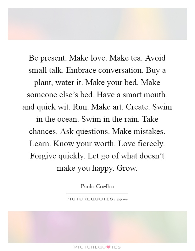 Be present. Make love. Make tea. Avoid small talk. Embrace conversation. Buy a plant, water it. Make your bed. Make someone else's bed. Have a smart mouth, and quick wit. Run. Make art. Create. Swim in the ocean. Swim in the rain. Take chances. Ask questions. Make mistakes. Learn. Know your worth. Love fiercely. Forgive quickly. Let go of what doesn't make you happy. Grow Picture Quote #1