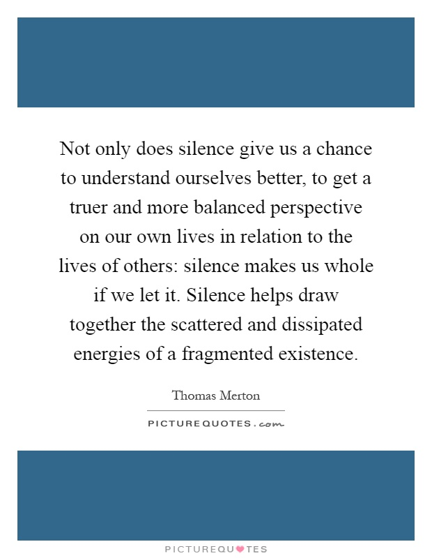 Not only does silence give us a chance to understand ourselves better, to get a truer and more balanced perspective on our own lives in relation to the lives of others: silence makes us whole if we let it. Silence helps draw together the scattered and dissipated energies of a fragmented existence Picture Quote #1
