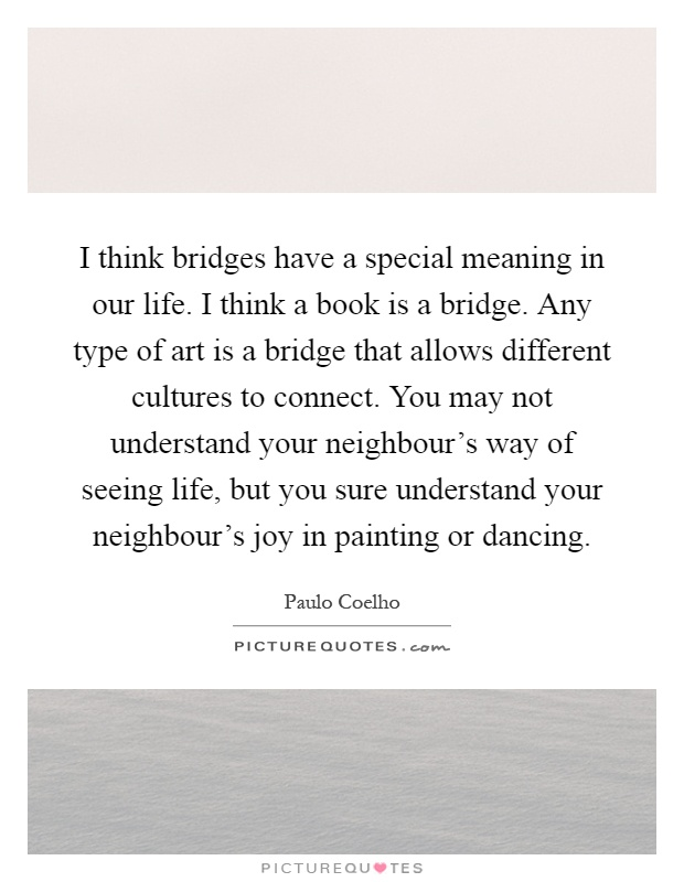 I think bridges have a special meaning in our life. I think a book is a bridge. Any type of art is a bridge that allows different cultures to connect. You may not understand your neighbour's way of seeing life, but you sure understand your neighbour's joy in painting or dancing Picture Quote #1