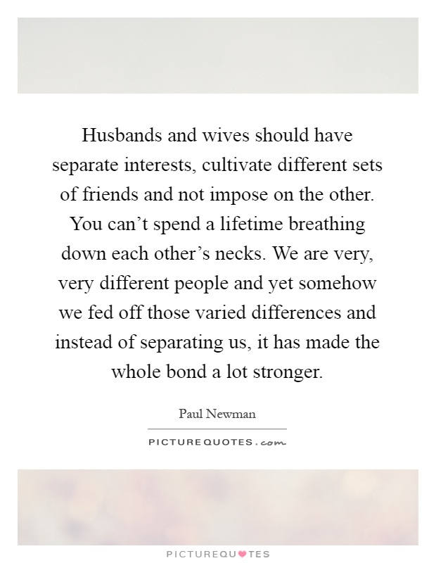 Husbands and wives should have separate interests, cultivate different sets of friends and not impose on the other. You can't spend a lifetime breathing down each other's necks. We are very, very different people and yet somehow we fed off those varied differences and instead of separating us, it has made the whole bond a lot stronger Picture Quote #1