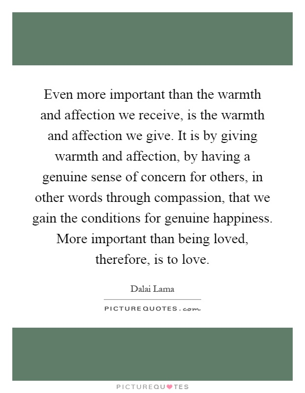 Even more important than the warmth and affection we receive, is the warmth and affection we give. It is by giving warmth and affection, by having a genuine sense of concern for others, in other words through compassion, that we gain the conditions for genuine happiness. More important than being loved, therefore, is to love Picture Quote #1